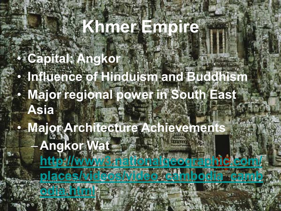 Khmer Empire Capital: Angkor Influence of Hinduism and Buddhism Major regional power in South East Asia Major Architecture Achievements –Angkor Wat http://www3.nationalgeographic.com/ places/videos/video_cambodia_camb odia.html http://www3.nationalgeographic.com/ places/videos/video_cambodia_camb odia.html