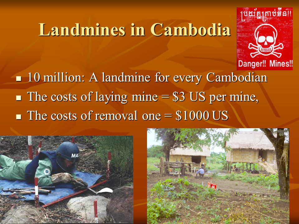 Landmines in Cambodia 10 million: A landmine for every Cambodian 10 million: A landmine for every Cambodian The costs of laying mine = $3 US per mine, The costs of laying mine = $3 US per mine, The costs of removal one = $1000 US The costs of removal one = $1000 US