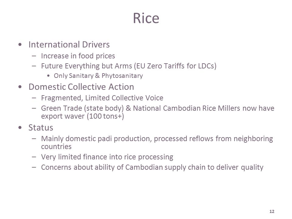 12 Rice International Drivers –Increase in food prices –Future Everything but Arms (EU Zero Tariffs for LDCs) Only Sanitary & Phytosanitary Domestic Collective Action –Fragmented, Limited Collective Voice –Green Trade (state body) & National Cambodian Rice Millers now have export waver (100 tons+) Status –Mainly domestic padi production, processed reflows from neighboring countries –Very limited finance into rice processing –Concerns about ability of Cambodian supply chain to deliver quality
