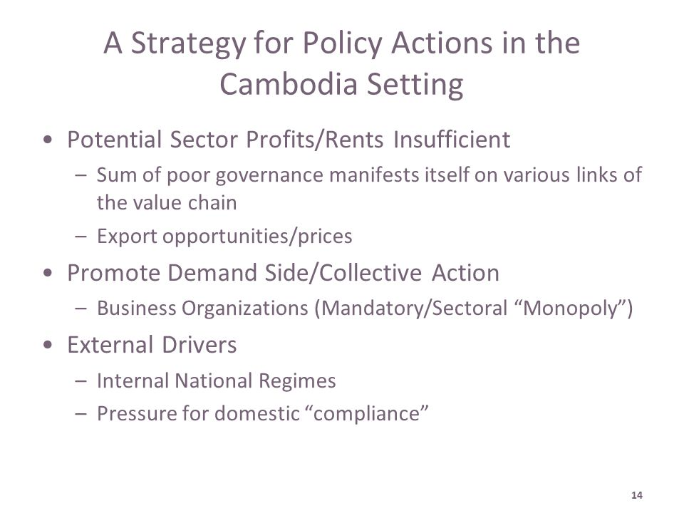 14 A Strategy for Policy Actions in the Cambodia Setting Potential Sector Profits/Rents Insufficient –Sum of poor governance manifests itself on various links of the value chain –Export opportunities/prices Promote Demand Side/Collective Action –Business Organizations (Mandatory/Sectoral Monopoly ) External Drivers –Internal National Regimes –Pressure for domestic compliance