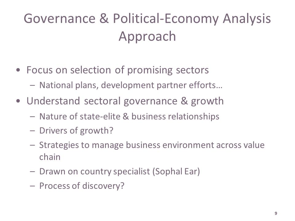 9 Governance & Political-Economy Analysis Approach Focus on selection of promising sectors –National plans, development partner efforts… Understand sectoral governance & growth –Nature of state-elite & business relationships –Drivers of growth.