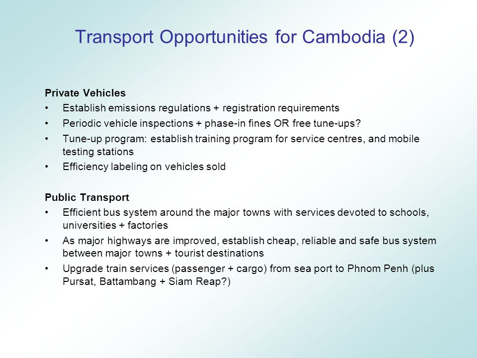 Transport Opportunities for Cambodia (2) Private Vehicles Establish emissions regulations + registration requirements Periodic vehicle inspections + phase-in fines OR free tune-ups.