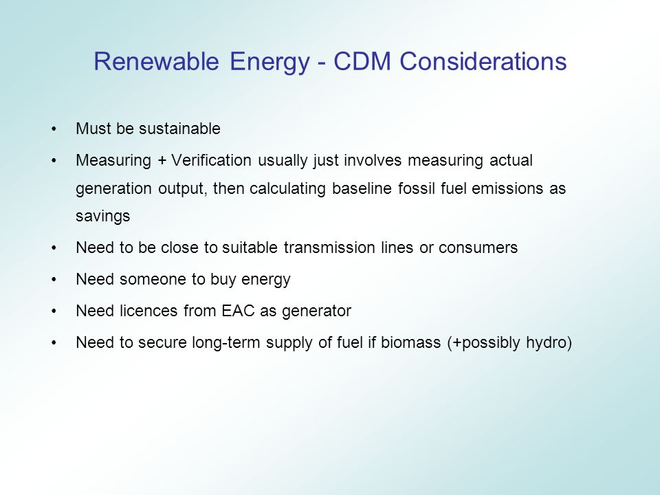 Must be sustainable Measuring + Verification usually just involves measuring actual generation output, then calculating baseline fossil fuel emissions as savings Need to be close to suitable transmission lines or consumers Need someone to buy energy Need licences from EAC as generator Need to secure long-term supply of fuel if biomass (+possibly hydro) Renewable Energy - CDM Considerations