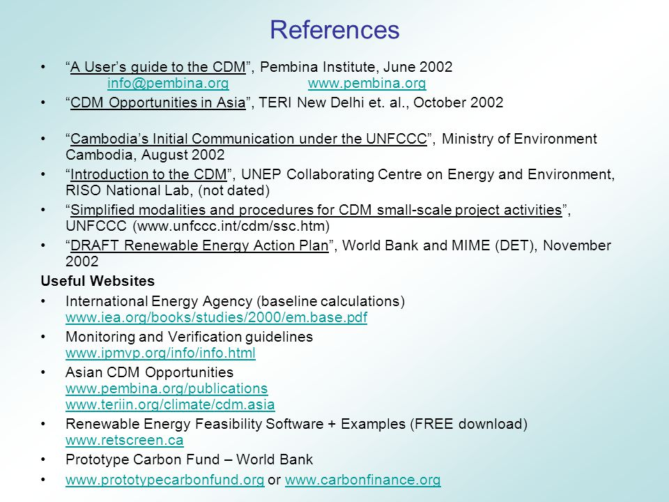 References A User's guide to the CDM , Pembina Institute, June 2002 info@pembina.orgwww.pembina.org info@pembina.orgwww.pembina.org CDM Opportunities in Asia , TERI New Delhi et.