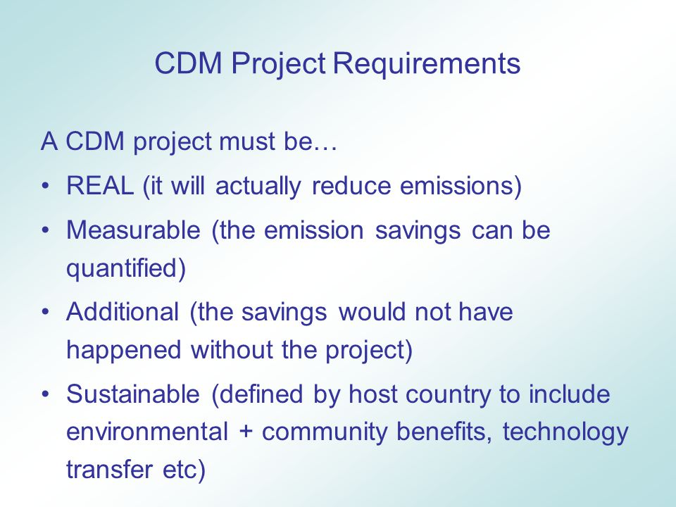 CDM Project Requirements A CDM project must be… REAL (it will actually reduce emissions) Measurable (the emission savings can be quantified) Additional (the savings would not have happened without the project) Sustainable (defined by host country to include environmental + community benefits, technology transfer etc)