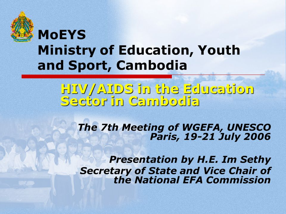 MoEYS Ministry of Education, Youth and Sport, Cambodia HIV/AIDS in the Education Sector in Cambodia The 7th Meeting of WGEFA, UNESCO Paris, 19-21 July 2006 Presentation by H.E.