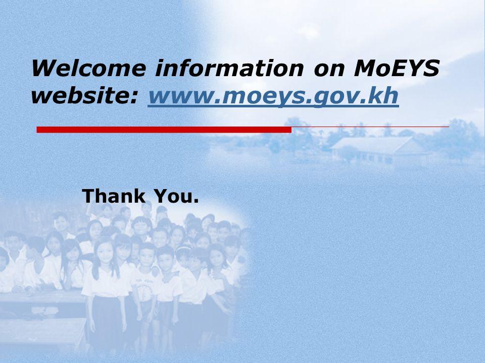 Welcome information on MoEYS website: www.moeys.gov.khwww.moeys.gov.kh Thank You.
