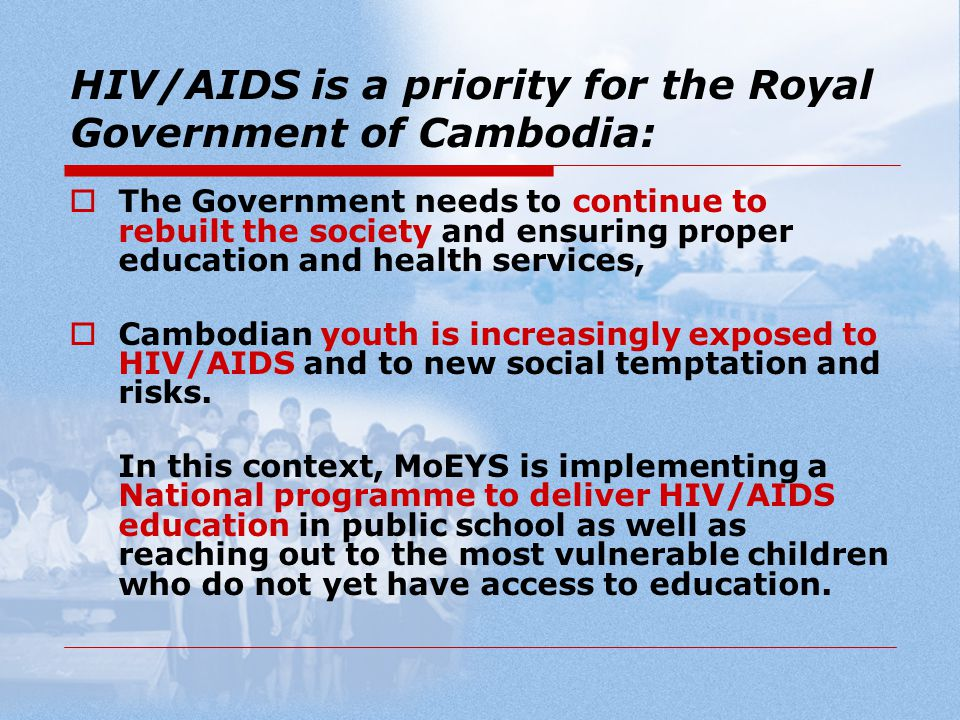 HIV/AIDS is a priority for the Royal Government of Cambodia:  The Government needs to continue to rebuilt the society and ensuring proper education and health services,  Cambodian youth is increasingly exposed to HIV/AIDS and to new social temptation and risks.