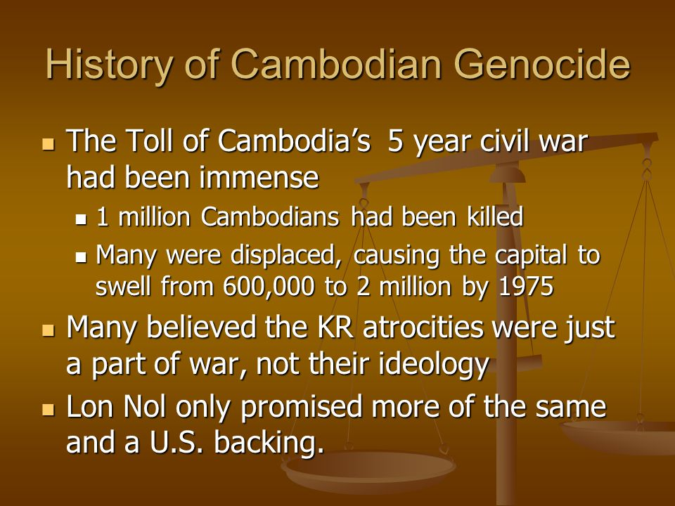 History of Cambodian Genocide The Toll of Cambodia's 5 year civil war had been immense The Toll of Cambodia's 5 year civil war had been immense 1 mill