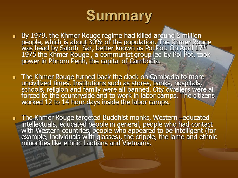 Summary By 1979, the Khmer Rouge regime had killed around 2 million people, which is about 30% of the population. The Khmer Rouge was head by Saloth S