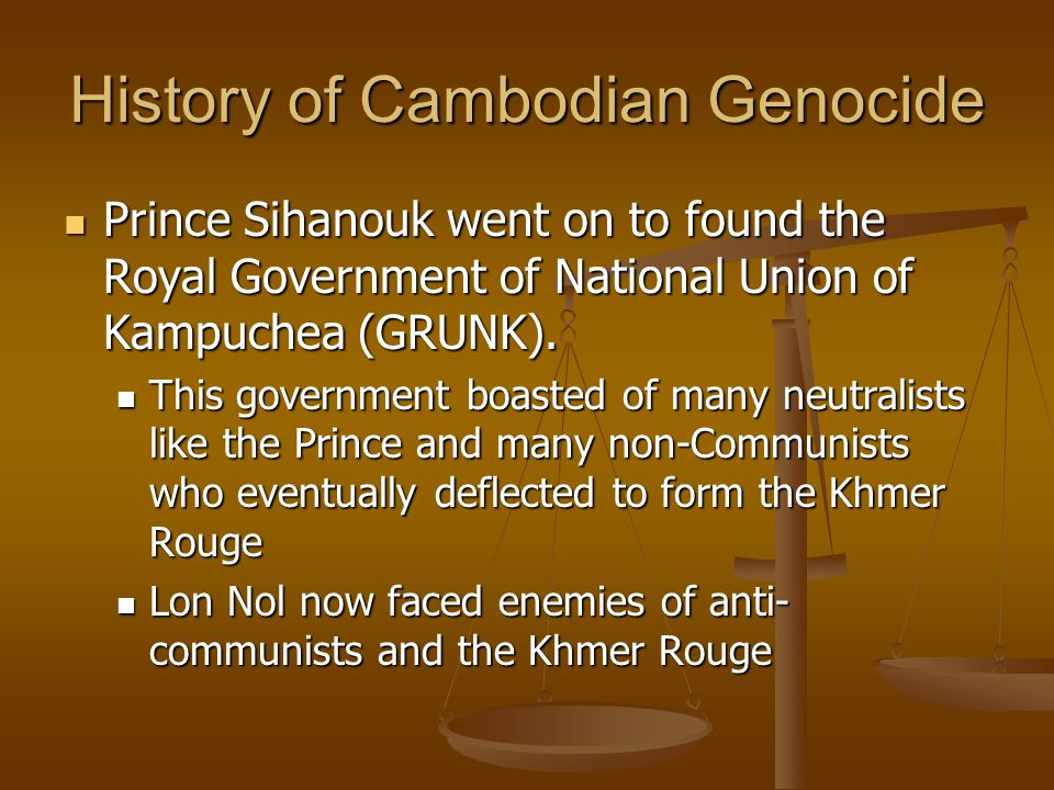 History of Cambodian Genocide Prince Sihanouk went on to found the Royal Government of National Union of Kampuchea (GRUNK). Prince Sihanouk went on to