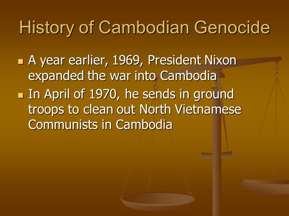 History of Cambodian Genocide A year earlier, 1969, President Nixon expanded the war into Cambodia A year earlier, 1969, President Nixon expanded the