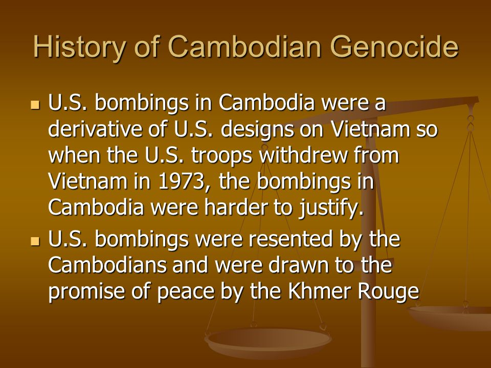 History of Cambodian Genocide U.S. bombings in Cambodia were a derivative of U.S. designs on Vietnam so when the U.S. troops withdrew from Vietnam in