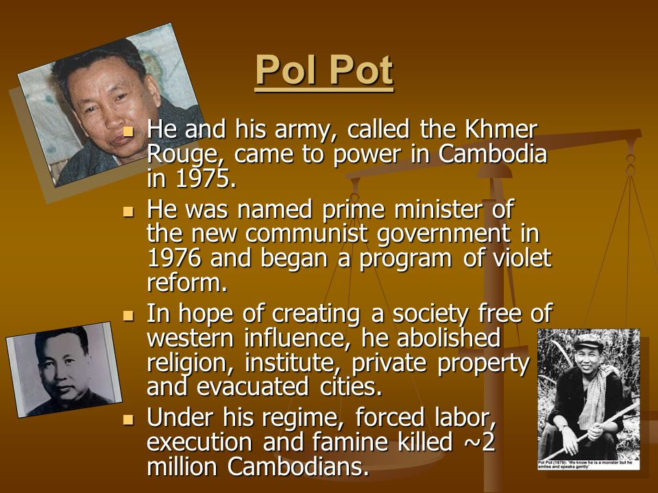 Pol Pot Pol Pot He and his army, called the Khmer Rouge, came to power in Cambodia in 1975. He and his army, called the Khmer Rouge, came to power in