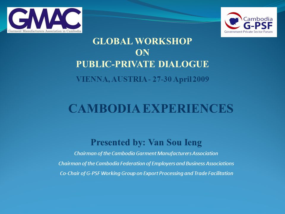 GLOBAL WORKSHOP ON PUBLIC-PRIVATE DIALOGUE VIENNA, AUSTRIA - 27-30 April 2009 Presented by: Van Sou Ieng Chairman of the Cambodia Garment Manufacturer