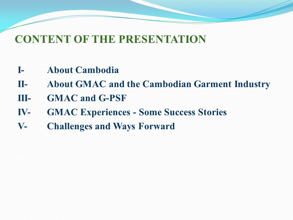 CONTENT OF THE PRESENTATION I-About Cambodia II- About GMAC and the Cambodian Garment Industry III- GMAC and G-PSF IV- GMAC Experiences - Some Success Stories V- Challenges and Ways Forward
