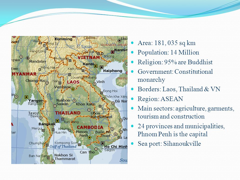 I- About Cambodia Area: 181, 035 sq km Population: 14 Million Religion: 95% are Buddhist Government: Constitutional monarchy Borders: Laos, Thailand & VN Region: ASEAN Main sectors: agriculture, garments, tourism and construction 24 provinces and municipalities, Phnom Penh is the capital Sea port: Sihanoukville