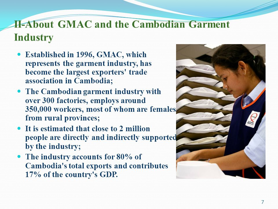 II-About GMAC and the Cambodian Garment Industry Established in 1996, GMAC, which represents the garment industry, has become the largest exporters' t