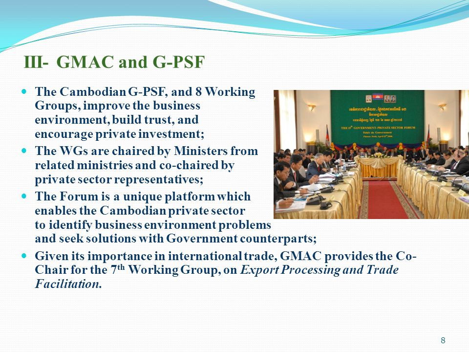 III- GMAC and G-PSF The Cambodian G-PSF, and 8 Working Groups, improve the business environment, build trust, and encourage private investment; The WG