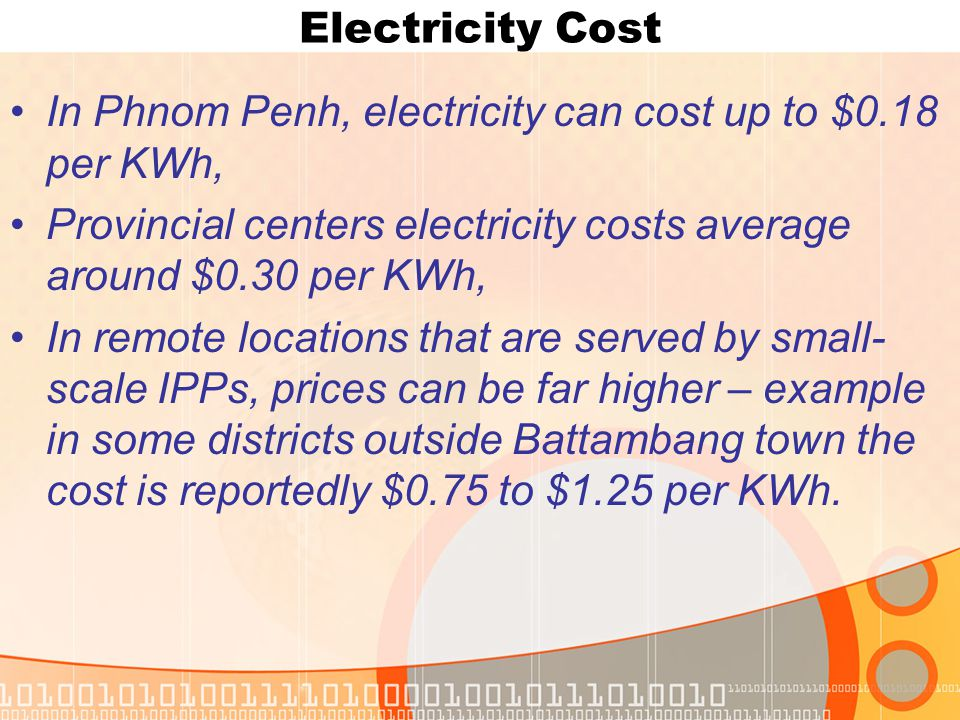 Electricity Cost In Phnom Penh, electricity can cost up to $0.18 per KWh, Provincial centers electricity costs average around $0.30 per KWh, In remote locations that are served by small- scale IPPs, prices can be far higher – example in some districts outside Battambang town the cost is reportedly $0.75 to $1.25 per KWh.