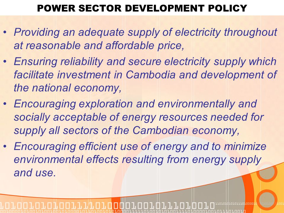 POWER SECTOR DEVELOPMENT POLICY Providing an adequate supply of electricity throughout at reasonable and affordable price, Ensuring reliability and secure electricity supply which facilitate investment in Cambodia and development of the national economy, Encouraging exploration and environmentally and socially acceptable of energy resources needed for supply all sectors of the Cambodian economy, Encouraging efficient use of energy and to minimize environmental effects resulting from energy supply and use.