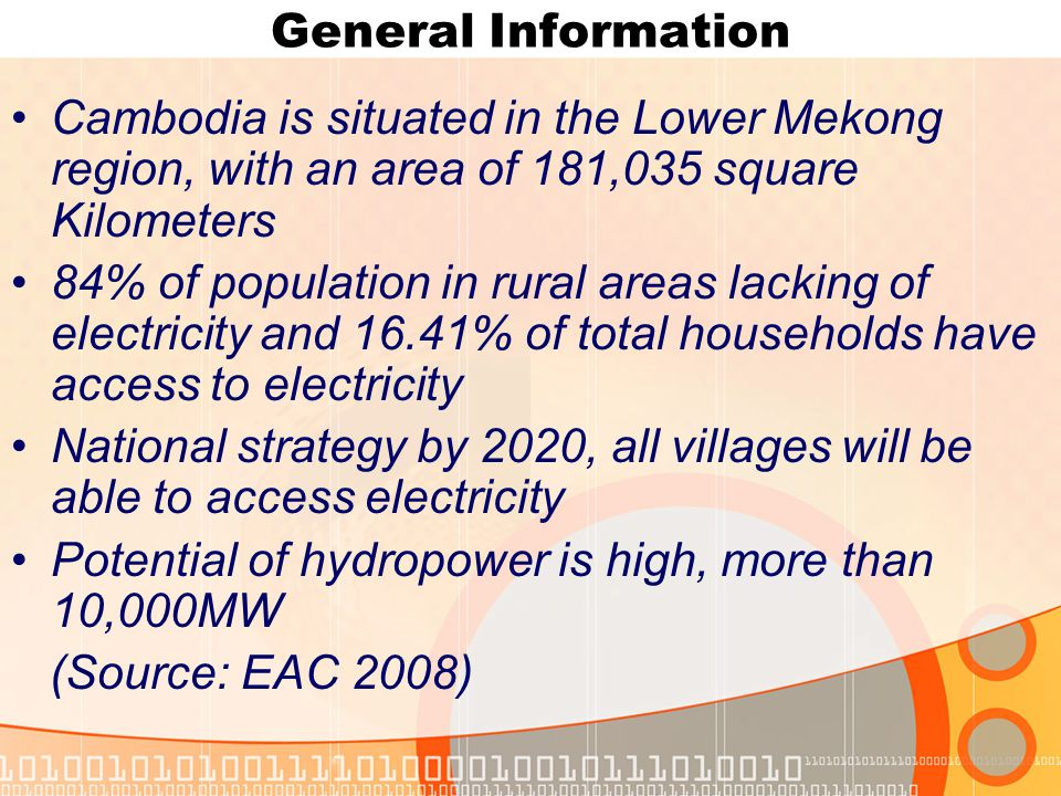General Information Cambodia is situated in the Lower Mekong region, with an area of 181,035 square Kilometers 84% of population in rural areas lacking of electricity and 16.41% of total households have access to electricity National strategy by 2020, all villages will be able to access electricity Potential of hydropower is high, more than 10,000MW (Source: EAC 2008)