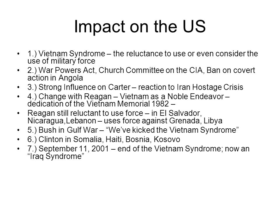 Impact on the US 1.) Vietnam Syndrome – the reluctance to use or even consider the use of military force 2.) War Powers Act, Church Committee on the CIA, Ban on covert action in Angola 3.) Strong Influence on Carter – reaction to Iran Hostage Crisis 4.) Change with Reagan – Vietnam as a Noble Endeavor – dedication of the Vietnam Memorial 1982 – Reagan still reluctant to use force – in El Salvador, Nicaragua,Lebanon – uses force against Grenada, Libya 5.) Bush in Gulf War – We've kicked the Vietnam Syndrome 6.) Clinton in Somalia, Haiti, Bosnia, Kosovo 7.) September 11, 2001 – end of the Vietnam Syndrome; now an Iraq Syndrome