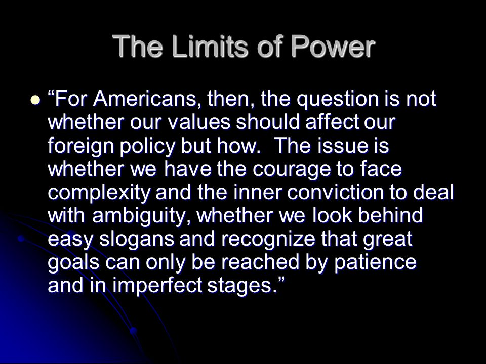 The Limits of Power For Americans, then, the question is not whether our values should affect our foreign policy but how.