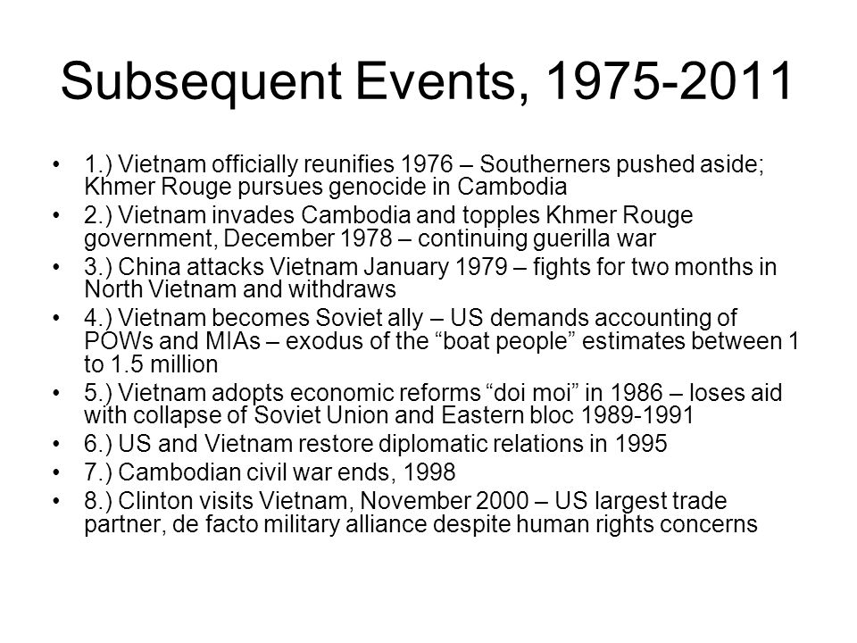 Subsequent Events, 1975-2011 1.) Vietnam officially reunifies 1976 – Southerners pushed aside; Khmer Rouge pursues genocide in Cambodia 2.) Vietnam invades Cambodia and topples Khmer Rouge government, December 1978 – continuing guerilla war 3.) China attacks Vietnam January 1979 – fights for two months in North Vietnam and withdraws 4.) Vietnam becomes Soviet ally – US demands accounting of POWs and MIAs – exodus of the boat people estimates between 1 to 1.5 million 5.) Vietnam adopts economic reforms doi moi in 1986 – loses aid with collapse of Soviet Union and Eastern bloc 1989-1991 6.) US and Vietnam restore diplomatic relations in 1995 7.) Cambodian civil war ends, 1998 8.) Clinton visits Vietnam, November 2000 – US largest trade partner, de facto military alliance despite human rights concerns