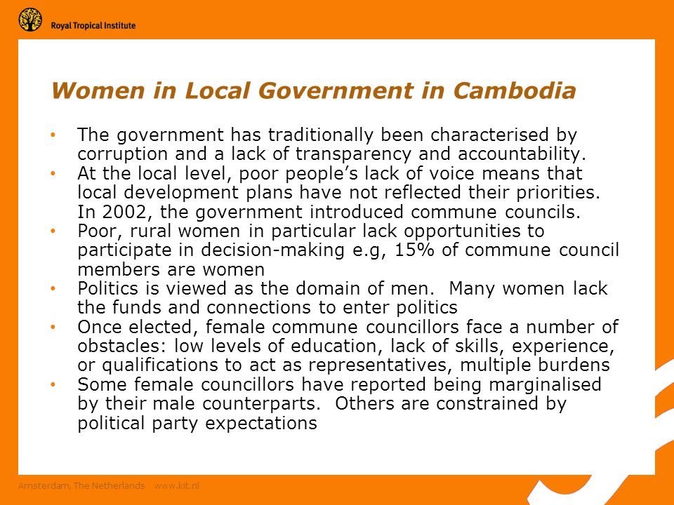 Amsterdam, The Netherlands www.kit.nl Women in Local Government in Cambodia The government has traditionally been characterised by corruption and a lack of transparency and accountability.