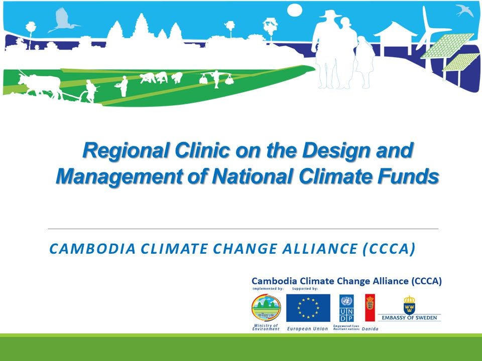 Regional Clinic on the Design and Management of National Climate Funds CAMBODIA CLIMATE CHANGE ALLIANCE (CCCA)