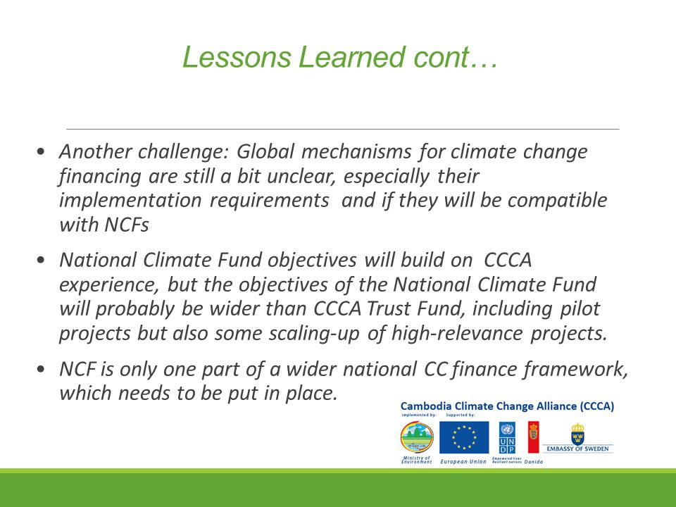 Lessons Learned cont… Another challenge: Global mechanisms for climate change financing are still a bit unclear, especially their implementation requirements and if they will be compatible with NCFs National Climate Fund objectives will build on CCCA experience, but the objectives of the National Climate Fund will probably be wider than CCCA Trust Fund, including pilot projects but also some scaling-up of high-relevance projects.