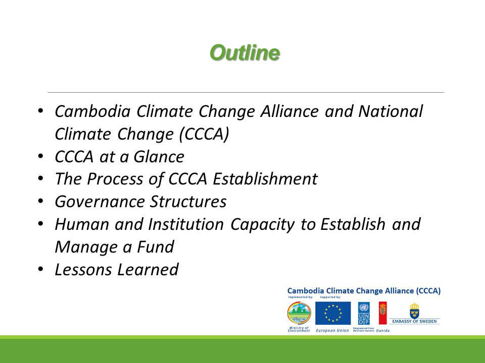 Outline Cambodia Climate Change Alliance and National Climate Change (CCCA) CCCA at a Glance The Process of CCCA Establishment Governance Structures Human and Institution Capacity to Establish and Manage a Fund Lessons Learned