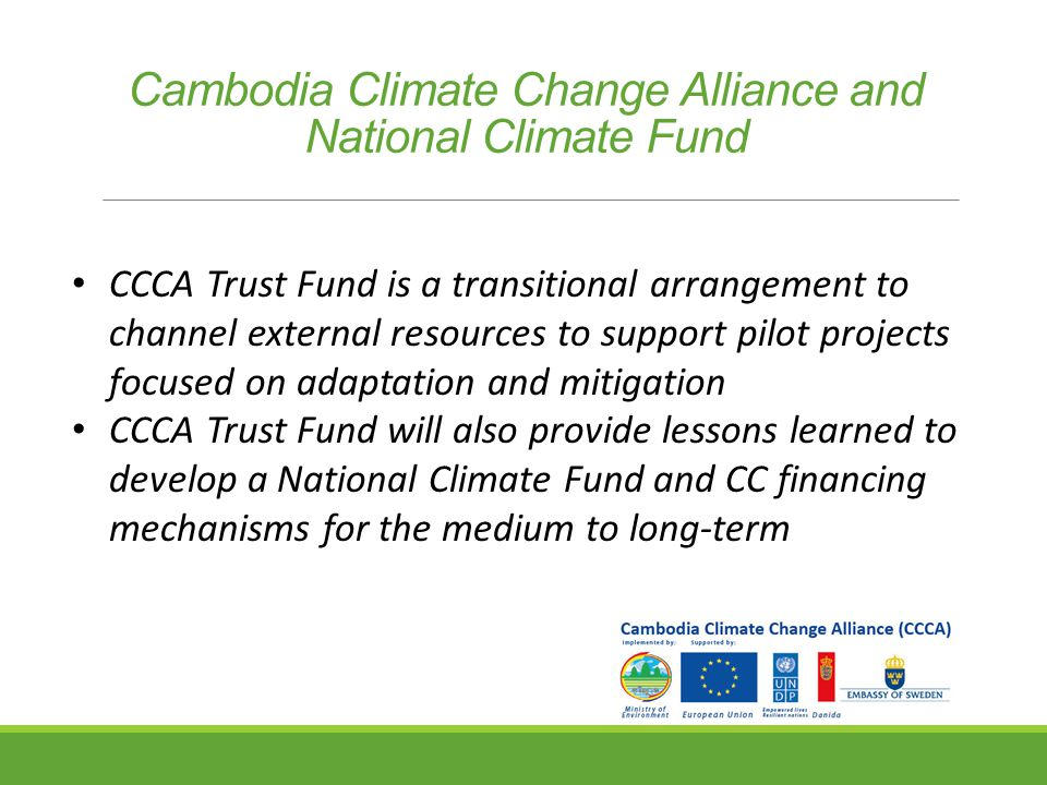 Cambodia Climate Change Alliance and National Climate Fund CCCA Trust Fund is a transitional arrangement to channel external resources to support pilot projects focused on adaptation and mitigation CCCA Trust Fund will also provide lessons learned to develop a National Climate Fund and CC financing mechanisms for the medium to long-term