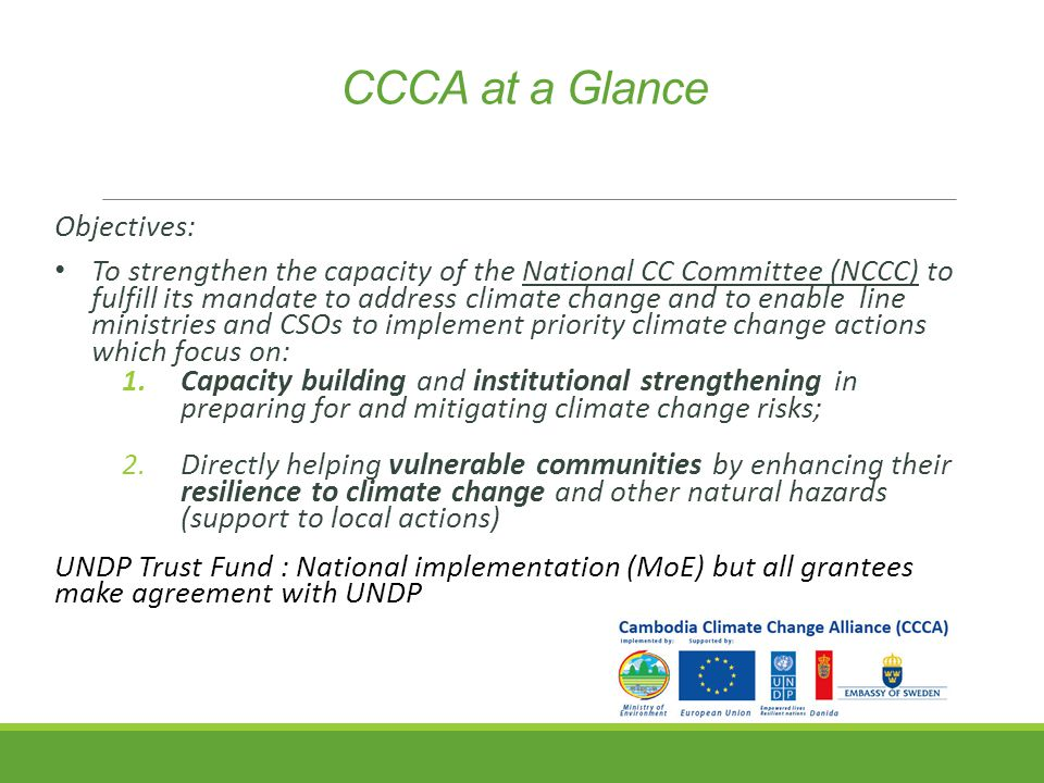CCCA at a Glance Objectives: To strengthen the capacity of the National CC Committee (NCCC) to fulfill its mandate to address climate change and to enable line ministries and CSOs to implement priority climate change actions which focus on: 1.Capacity building and institutional strengthening in preparing for and mitigating climate change risks; 2.Directly helping vulnerable communities by enhancing their resilience to climate change and other natural hazards (support to local actions) UNDP Trust Fund : National implementation (MoE) but all grantees make agreement with UNDP