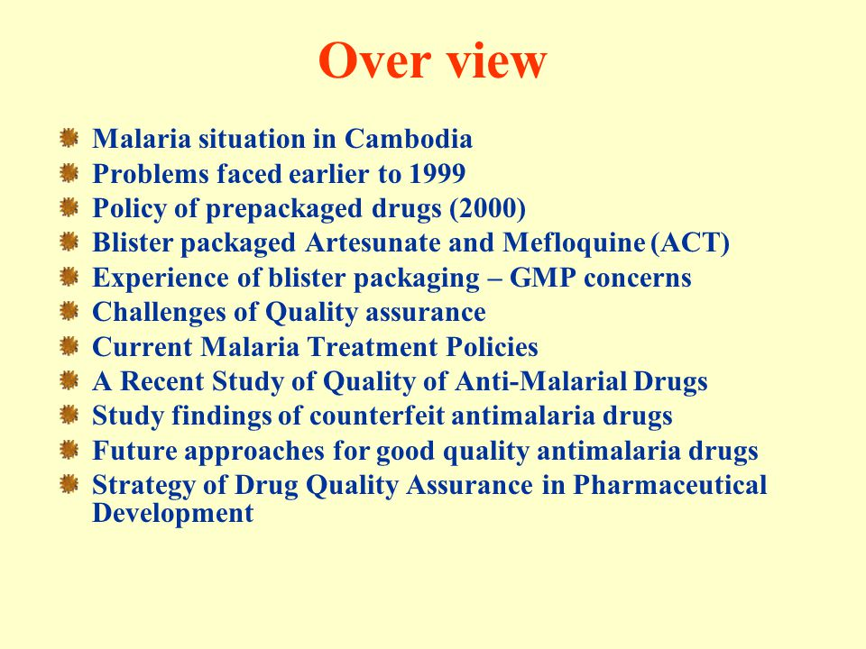Good Manufacturing Procedures concerns Quality assurance issues have been addressed Cambodia GMP guidelines was published in 2000 Constant monitoring system for GMP / Routine inspection to manufacturers is under development Specifications for raw materials must be robust –Obstacles encountered during procurement process Management of the packaging plant must be comprehensive in order to be efficient and effective Concerns with the GMP criteria for drugs and other raw materials –No pre-qualified mefloquine is available