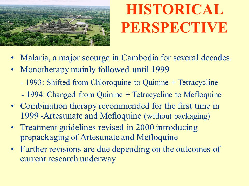 HISTORICAL PERSPECTIVE Malaria, a major scourge in Cambodia for several decades. Monotherapy mainly followed until 1999 - 1993: Shifted from Chloroqui