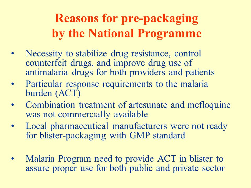 Policy of pre-packaged drugs (2000) - The Sub-Cocom of Ministry of Health declared the country's malaria treatment policy: A combination of Mefloquine® + Artesunate® is the first line treatment for uncomplicated Pf malaria The regimen have to be pre-packaged in different age/weight groups MOH decided to locate the packaging facility in the compound of Central Medical Store.