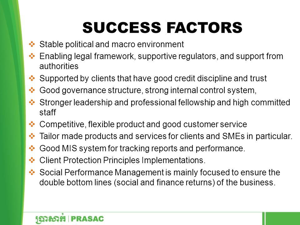 SUCCESS FACTORS  Stable political and macro environment  Enabling legal framework, supportive regulators, and support from authorities  Supported by clients that have good credit discipline and trust  Good governance structure, strong internal control system,  Stronger leadership and professional fellowship and high committed staff  Competitive, flexible product and good customer service  Tailor made products and services for clients and SMEs in particular.