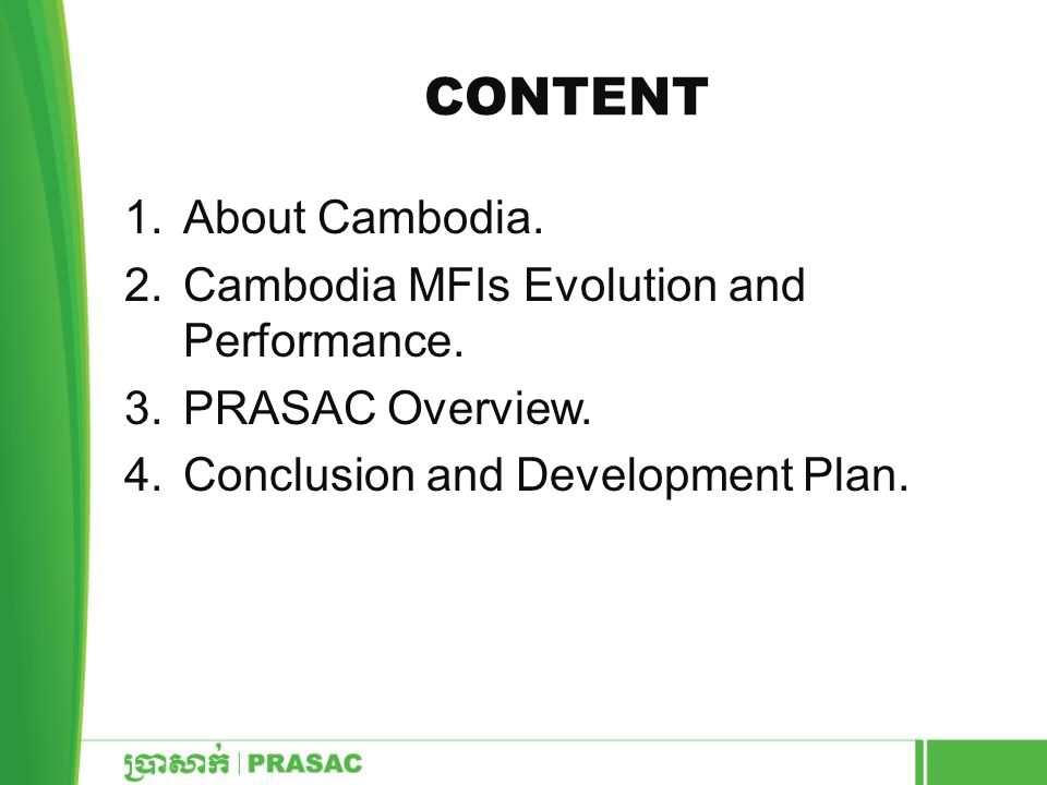 CONTENT 1.About Cambodia. 2.Cambodia MFIs Evolution and Performance. 3.PRASAC Overview. 4.Conclusion and Development Plan.