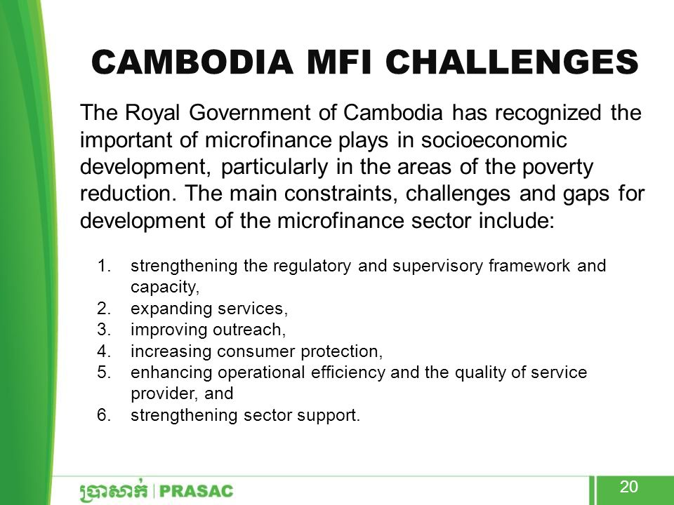 CAMBODIA MFI CHALLENGES The Royal Government of Cambodia has recognized the important of microfinance plays in socioeconomic development, particularly in the areas of the poverty reduction.