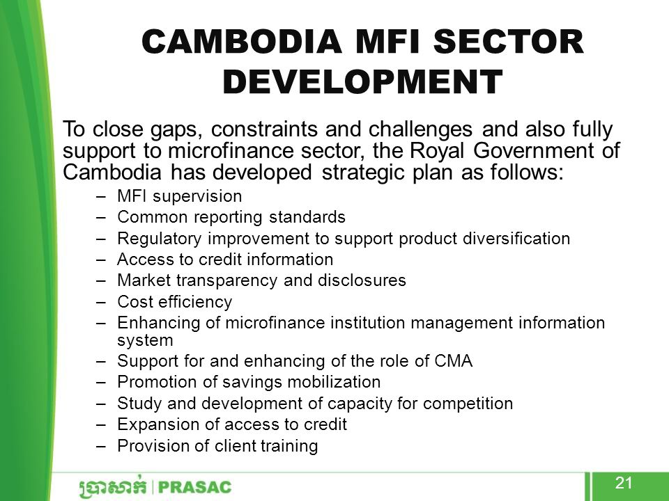 CAMBODIA MFI SECTOR DEVELOPMENT To close gaps, constraints and challenges and also fully support to microfinance sector, the Royal Government of Cambodia has developed strategic plan as follows: –MFI supervision –Common reporting standards –Regulatory improvement to support product diversification –Access to credit information –Market transparency and disclosures –Cost efficiency –Enhancing of microfinance institution management information system –Support for and enhancing of the role of CMA –Promotion of savings mobilization –Study and development of capacity for competition –Expansion of access to credit –Provision of client training 21