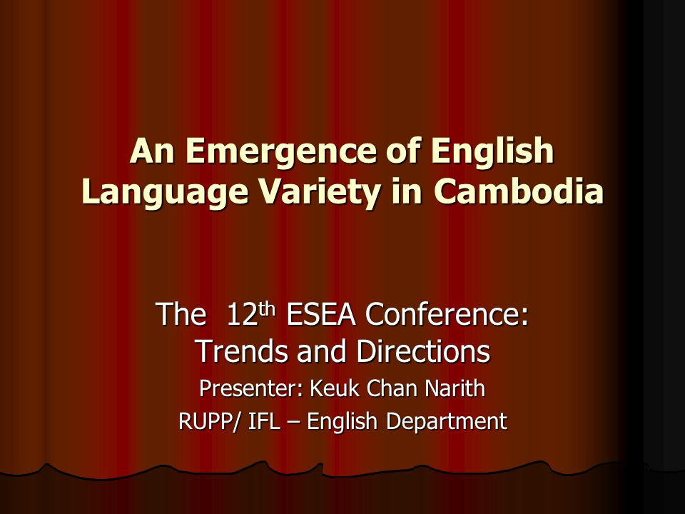 An Emergence of English Language Variety in Cambodia The 12 th ESEA Conference: Trends and Directions Presenter: Keuk Chan Narith RUPP/ IFL – English