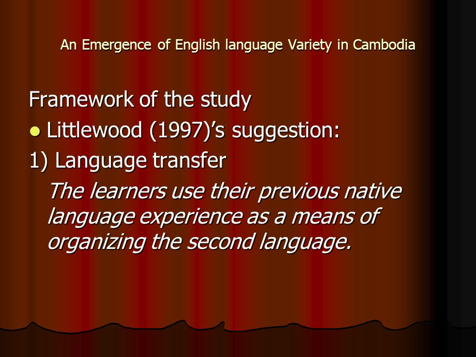 An Emergence of English language Variety in Cambodia Framework of the study Littlewood (1997)'s suggestion: Littlewood (1997)'s suggestion: 1) Languag