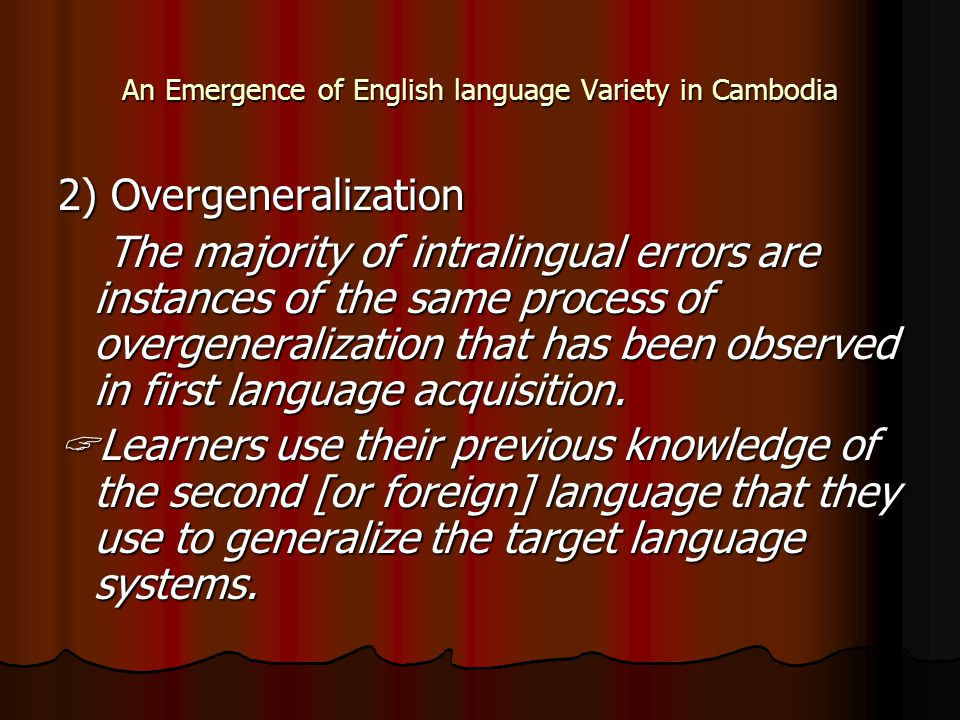 An Emergence of English language Variety in Cambodia 2) Overgeneralization The majority of intralingual errors are instances of the same process of ov