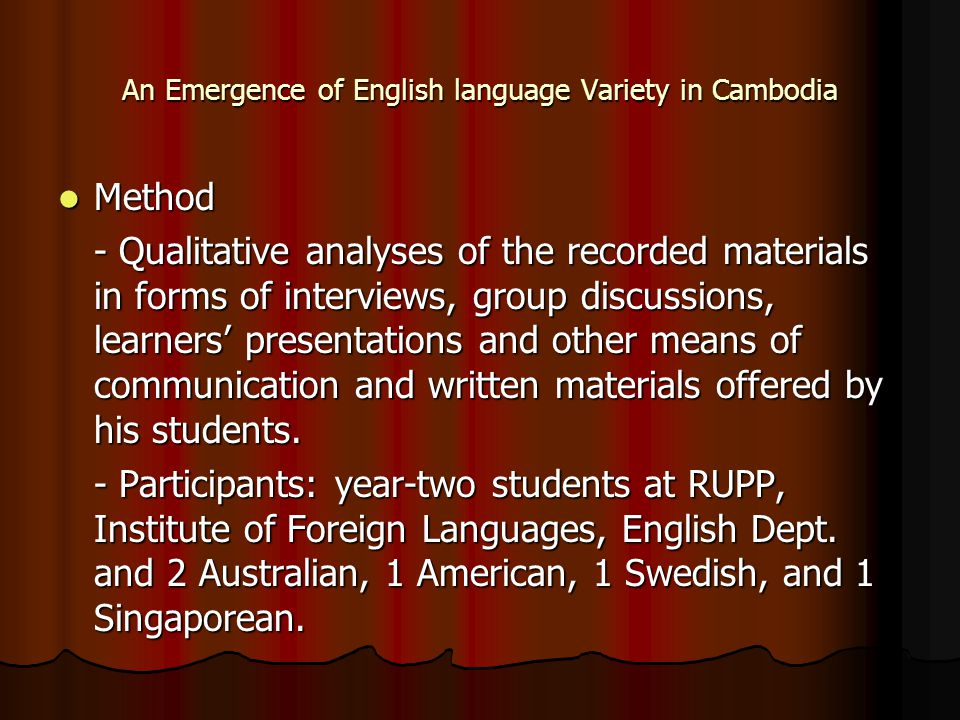 An Emergence of English language Variety in Cambodia Method Method - Qualitative analyses of the recorded materials in forms of interviews, group disc