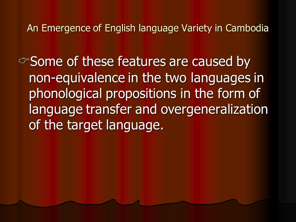 An Emergence of English language Variety in Cambodia  Some of these features are caused by non-equivalence in the two languages in phonological propositions in the form of language transfer and overgeneralization of the target language.