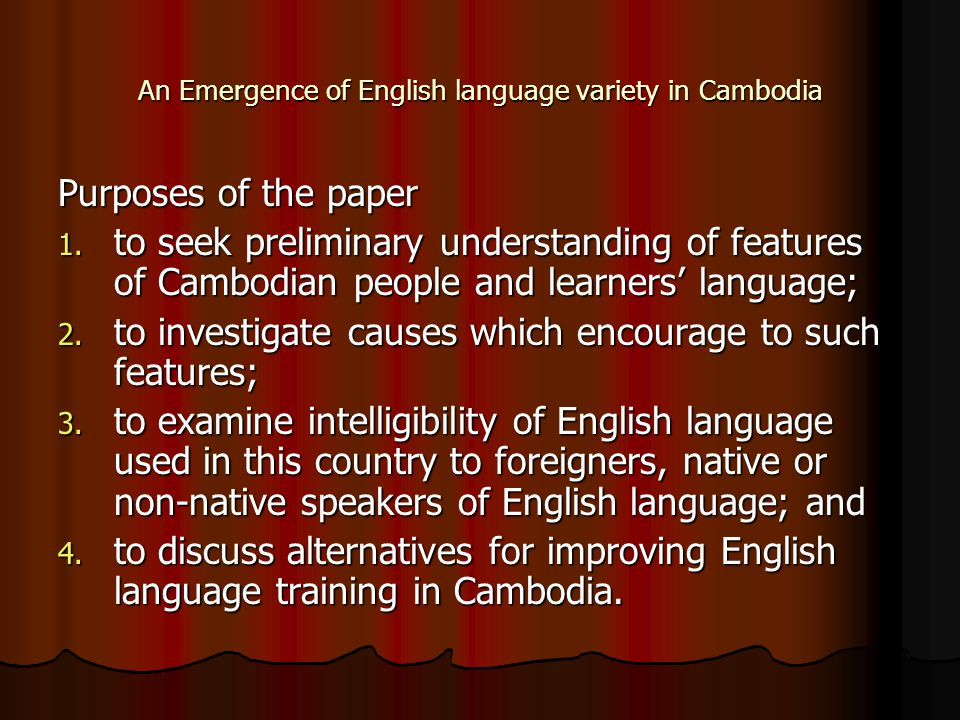 An Emergence of English language variety in Cambodia Purposes of the paper 1. to seek preliminary understanding of features of Cambodian people and le