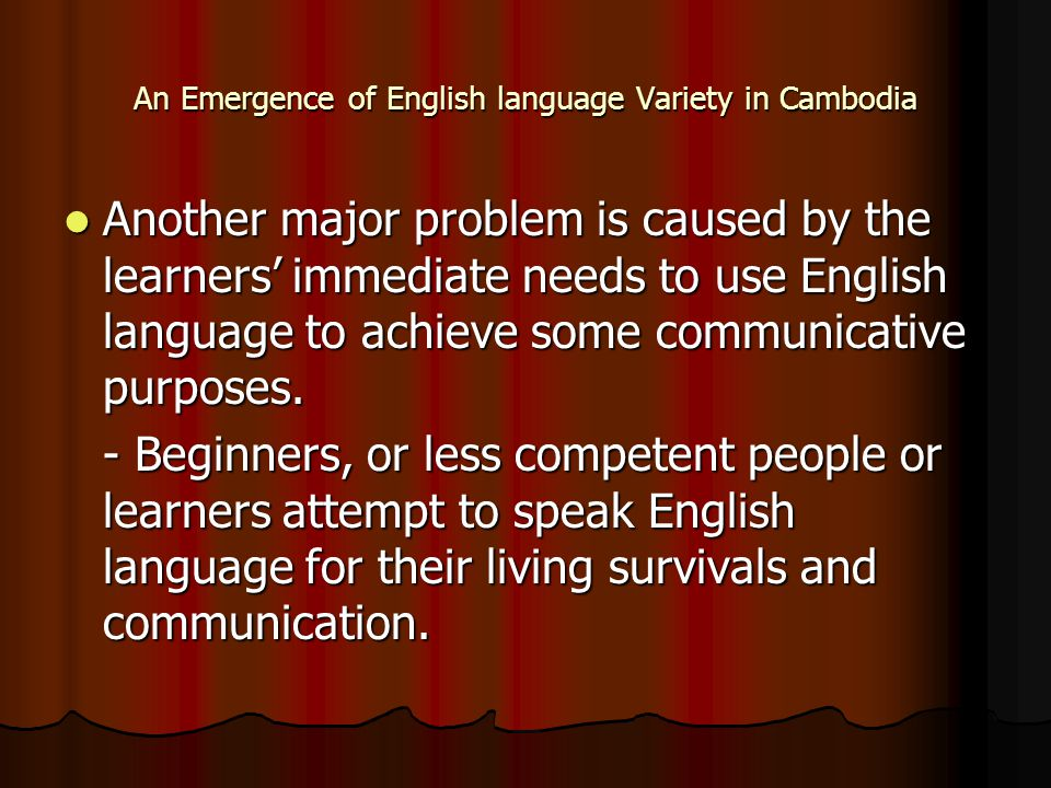 An Emergence of English language Variety in Cambodia Another major problem is caused by the learners' immediate needs to use English language to achieve some communicative purposes.