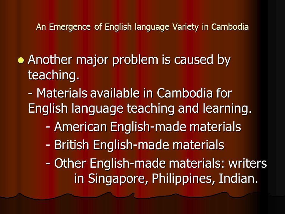 An Emergence of English language Variety in Cambodia Another major problem is caused by teaching. Another major problem is caused by teaching. - Mater